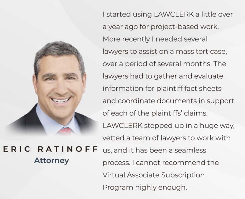 "Eric Ratinoff's review of LAWCLERK: ""I started using LAWCLERK a little over a year ago for project-based work. More recently I needed several lawyers to assist on a mass tort case, over a period of several months. The lawyers had to gather and evaluate information for plaintiff fact sheets and coordinate documents in support of each of the plaintiffs claims. LAWCLERK stepped up in a huge way, vetted a team of lawyers to work with us, and it has been a seamless process. I cannot recommend the Virtual Associate Subscription Program highly enough."""